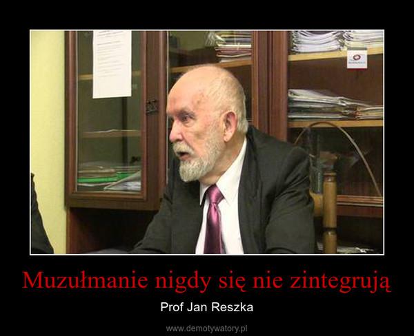 Muzułmanie nigdy się nie zintegrują – Prof Jan Reszka