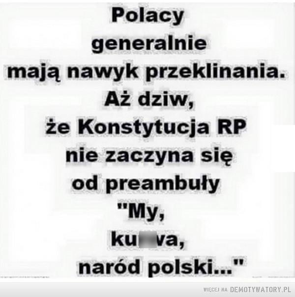 """Przeklinanie Polaków –  Polacy generalnie mają nawyk przeklinania. Aż dziw,że Konstytucja RP nie zaczyna się od preambuły """"My, k*rwa, naród polski."""