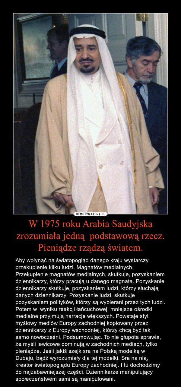 W 1975 roku Arabia Saudyjska zrozumiała jedną  podstawową rzecz. Pieniądze rządzą światem. – Aby wpłynąć na światopogląd danego kraju wystarczy przekupienie kilku ludzi. Magnatów medialnych. Przekupienie magnatów medialnych, skutkuje, pozyskaniem dziennikarzy, którzy pracują u danego magnata. Pozyskanie dziennikarzy skutkuje, pozyskaniem ludzi, którzy słuchają danych dziennikarzy. Pozyskanie ludzi, skutkuje pozyskaniem polityków, którzy są wybierani przez tych ludzi. Potem w  wyniku reakcji łańcuchowej, mniejsze ośrodki medialne przyjmują narracje większych. Powstaje styl myślowy mediów Europy zachodniej kopiowany przez dziennikarzy z Europy wschodniej, którzy chcą być tak samo nowocześni. Podsumowując. To nie głupota sprawia, że myśli lewicowe dominują w zachodnich mediach, tylko pieniądze. Jeśli jakiś szejk sra na Polską modelkę w Dubaju, bądź wyrozumiały dla tej modelki. Sra na nią, kreator światopoglądu Europy zachodniej. I tu dochodzimy do najzabawniejszej części. Dziennikarze manipulujący społeczeństwem sami są manipulowani.
