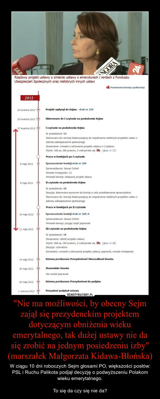 """""""Nie ma możliwości, by obecny Sejm zajął się prezydenckim projektem dotyczącym obniżenia wieku emerytalnego, tak dużej ustawy nie da się zrobić na jednym posiedzeniu izby"""" (marszałek Małgorzata Kidawa-Błońska) – W ciągu 10 dni roboczych Sejm głosami PO, większości posłów: PSL i Ruchu Palikota podjął decyzję o podwyższeniu Polakom wieku emerytalnego.To się da czy się nie da?"""