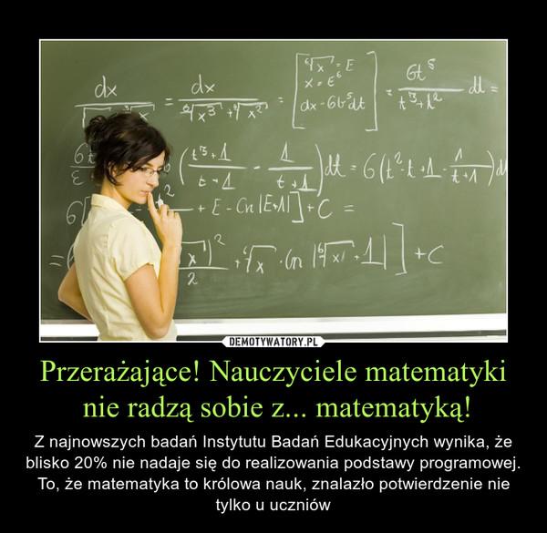 Przerażające! Nauczyciele matematyki nie radzą sobie z... matematyką! – Z najnowszych badań Instytutu Badań Edukacyjnych wynika, że blisko 20% nie nadaje się do realizowania podstawy programowej. To, że matematyka to królowa nauk, znalazło potwierdzenie nie tylko u uczniów