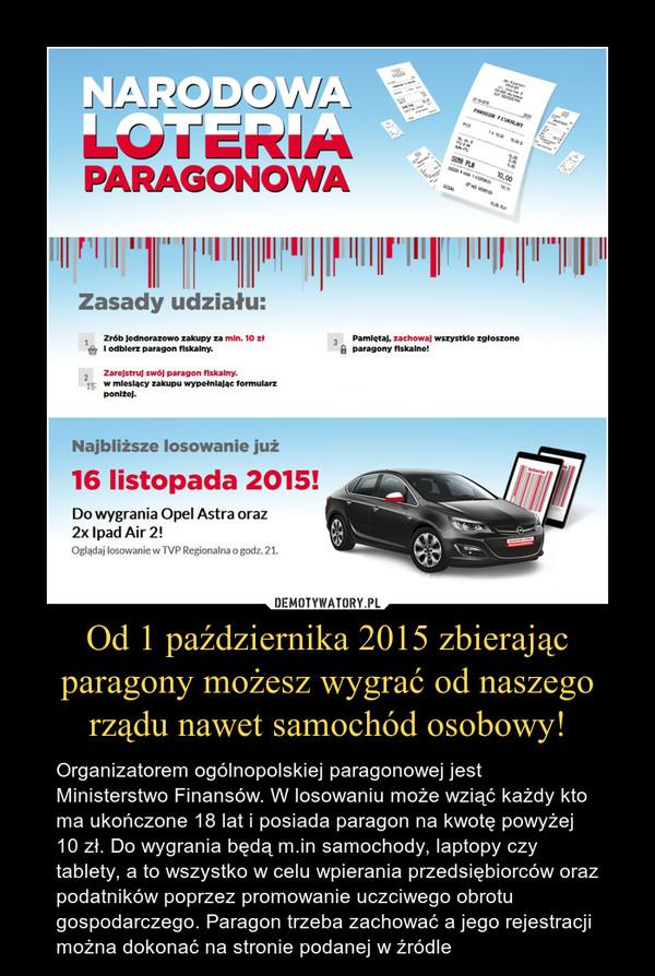 Od 1 października 2015 zbierając paragony możesz wygrać od naszego rządu nawet samochód osobowy! – Organizatorem ogólnopolskiej paragonowej jest Ministerstwo Finansów. W losowaniu może wziąć każdy kto ma ukończone 18 lat i posiada paragon na kwotę powyżej 10 zł. Do wygrania będą m.in samochody, laptopy czy tablety, a to wszystko w celu wpierania przedsiębiorców oraz podatników poprzez promowanie uczciwego obrotu gospodarczego. Paragon trzeba zachować a jego rejestracji można dokonać na stronie podanej w źródle