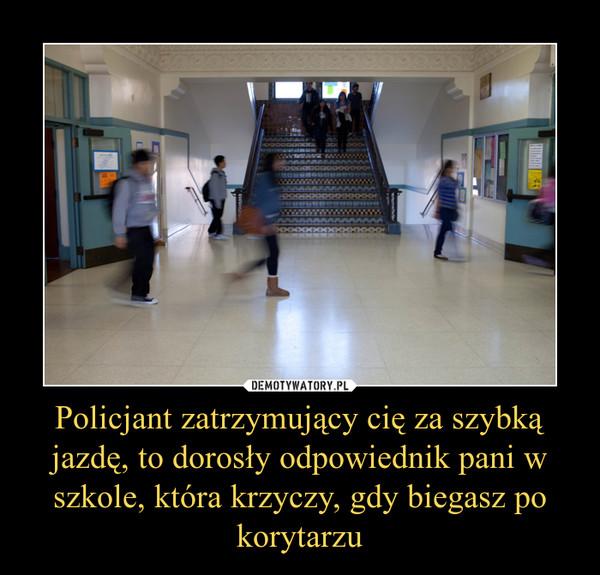 Policjant zatrzymujący cię za szybką jazdę, to dorosły odpowiednik pani w szkole, która krzyczy, gdy biegasz po korytarzu –
