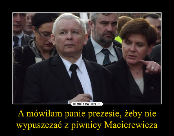 A mówiłam panie prezesie, żeby nie wypuszczać z piwnicy Macierewicza –