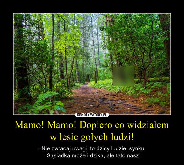 Mamo! Mamo! Dopiero co widziałemw lesie gołych ludzi! – - Nie zwracaj uwagi, to dzicy ludzie, synku.- Sąsiadka może i dzika, ale tato nasz!