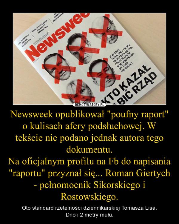 """Newsweek opublikował """"poufny raport"""" o kulisach afery podsłuchowej. W tekście nie podano jednak autora tego dokumentu.Na oficjalnym profilu na Fb do napisania """"raportu"""" przyznał się... Roman Giertych - pełnomocnik Sikorskiego i Rostow – Oto standard rzetelności dziennikarskiej Tomasza Lisa.Dno i 2 metry mułu."""