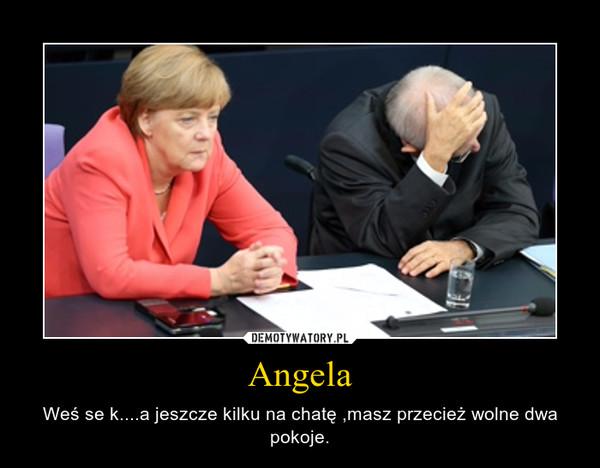 Angela – Weś se k....a jeszcze kilku na chatę ,masz przecież wolne dwa pokoje.