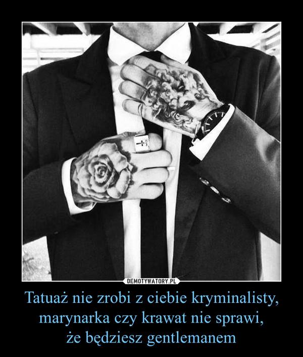 Tatuaż nie zrobi z ciebie kryminalisty, marynarka czy krawat nie sprawi,że będziesz gentlemanem –