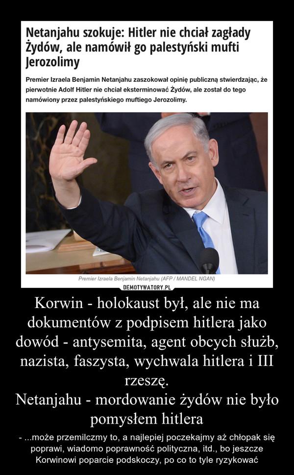 Korwin - holokaust był, ale nie ma dokumentów z podpisem hitlera jako dowód - antysemita, agent obcych służb, nazista, faszysta, wychwala hitlera i III rzeszę.Netanjahu - mordowanie żydów nie było pomysłem hitlera – - ...może przemilczmy to, a najlepiej poczekajmy aż chłopak się poprawi, wiadomo poprawność polityczna, itd., bo jeszcze Korwinowi poparcie podskoczy, po co to tyle ryzykować