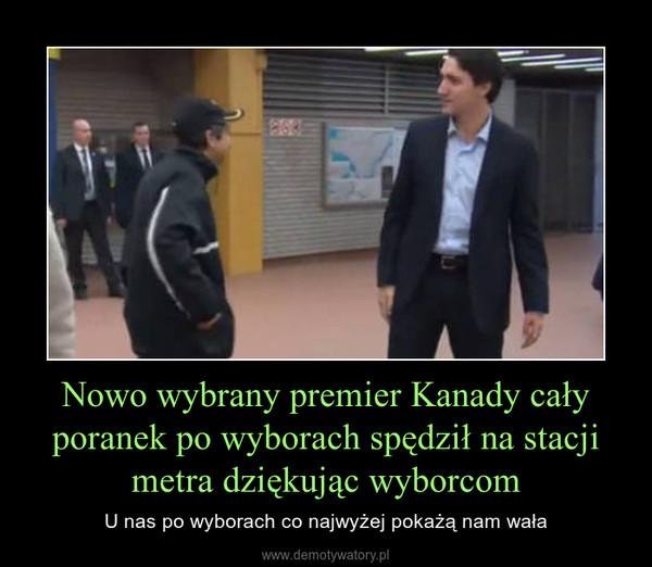 Nowo wybrany premier Kanady cały poranek po wyborach spędził na stacji metra dziękując wyborcom – U nas po wyborach co najwyżej pokażą nam wała