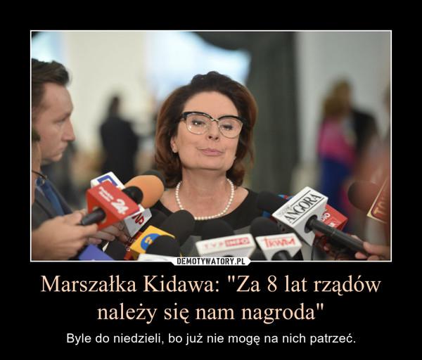"""Marszałka Kidawa: """"Za 8 lat rządów należy się nam nagroda"""" – Byle do niedzieli, bo już nie mogę na nich patrzeć."""