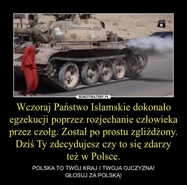 Wczoraj Państwo Islamskie dokonało egzekucji poprzez rozjechanie człowieka przez czołg. Został po prostu zgliżdżony.Dziś Ty zdecydujesz czy to się zdarzy też w Polsce. – POLSKA TO TWÓJ KRAJ I TWOJA OJCZYZNA!GŁOSUJ ZA POLSKĄ!
