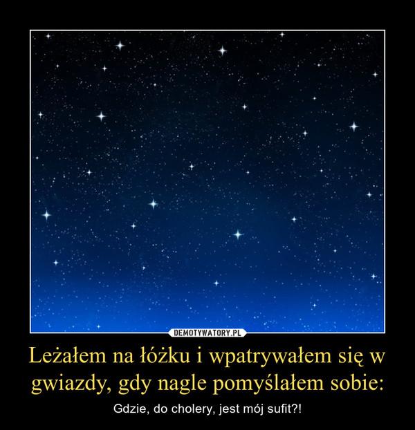 Leżałem na łóżku i wpatrywałem się w gwiazdy, gdy nagle pomyślałem sobie: – Gdzie, do cholery, jest mój sufit?!
