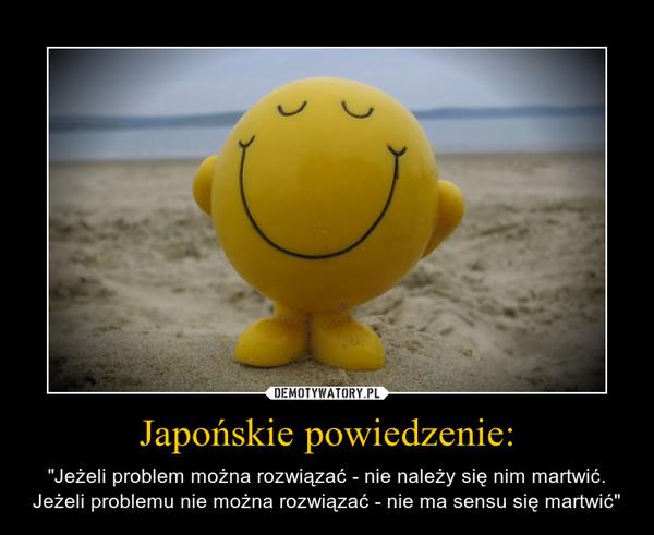 """Japońskie powiedzenie: – """"Jeżeli problem można rozwiązać - nie należy się nim martwić. Jeżeli problemu nie można rozwiązać - nie ma sensu się martwić"""""""