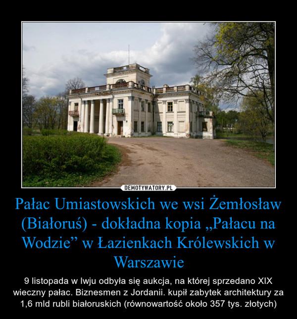 """Pałac Umiastowskich we wsi Żemłosław (Białoruś) - dokładna kopia """"Pałacu na Wodzie"""" w Łazienkach Królewskich w Warszawie – 9 listopada w Iwju odbyła się aukcja, na której sprzedano XIX wieczny pałac. Biznesmen z Jordanii. kupił zabytek architektury za 1,6 mld rubli białoruskich (równowartość około 357 tys. złotych)"""