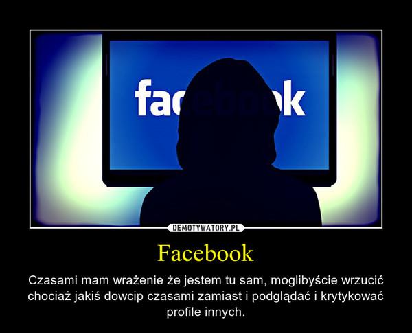 Facebook – Czasami mam wrażenie że jestem tu sam, moglibyście wrzucić chociaż jakiś dowcip czasami zamiast i podglądać i krytykować profile innych.