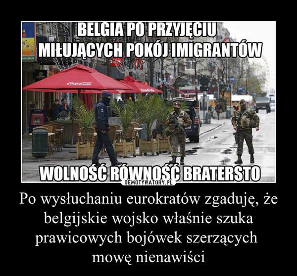 Po wysłuchaniu eurokratów zgaduję, że belgijskie wojsko właśnie szuka prawicowych bojówek szerzących mowę nienawiści –