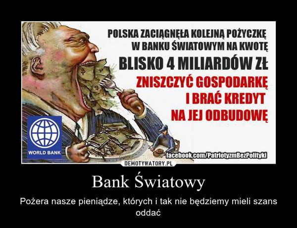 Bank Światowy – Pożera nasze pieniądze, których i tak nie będziemy mieli szans oddać