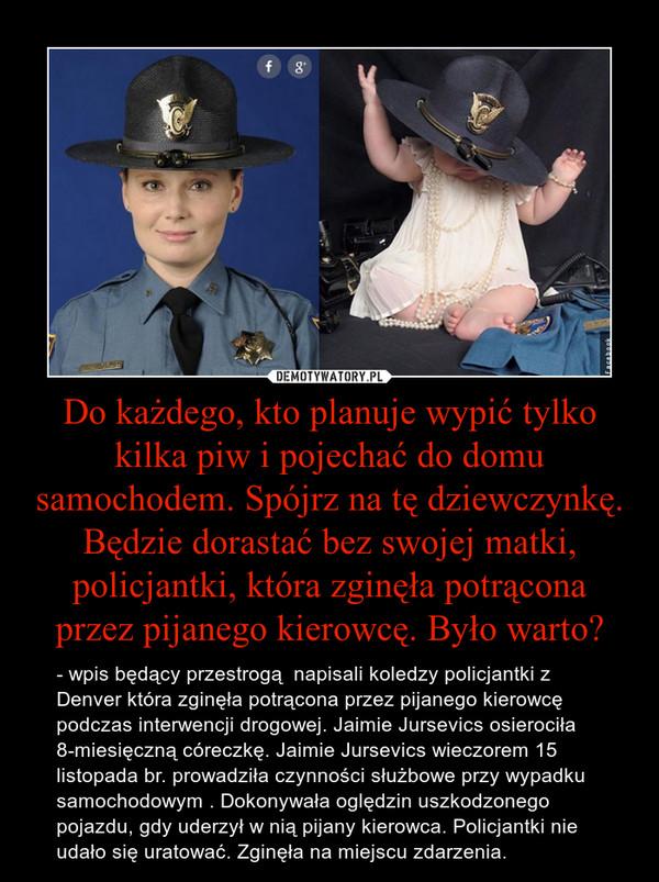 Do każdego, kto planuje wypić tylko kilka piw i pojechać do domu samochodem. Spójrz na tę dziewczynkę. Będzie dorastać bez swojej matki, policjantki, która zginęła potrącona przez pijanego kierowcę. Było warto? – - wpis będący przestrogą  napisali koledzy policjantki z Denver która zginęła potrącona przez pijanego kierowcę podczas interwencji drogowej. Jaimie Jursevics osierociła 8-miesięczną córeczkę. Jaimie Jursevics wieczorem 15 listopada br. prowadziła czynności służbowe przy wypadku samochodowym . Dokonywała oględzin uszkodzonego pojazdu, gdy uderzył w nią pijany kierowca. Policjantki nie udało się uratować. Zginęła na miejscu zdarzenia.