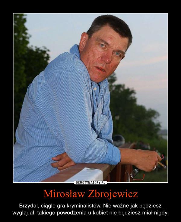 Mirosław Zbrojewicz – Brzydal, ciągle gra kryminalistów. Nie ważne jak będziesz wyglądał, takiego powodzenia u kobiet nie będziesz miał nigdy.