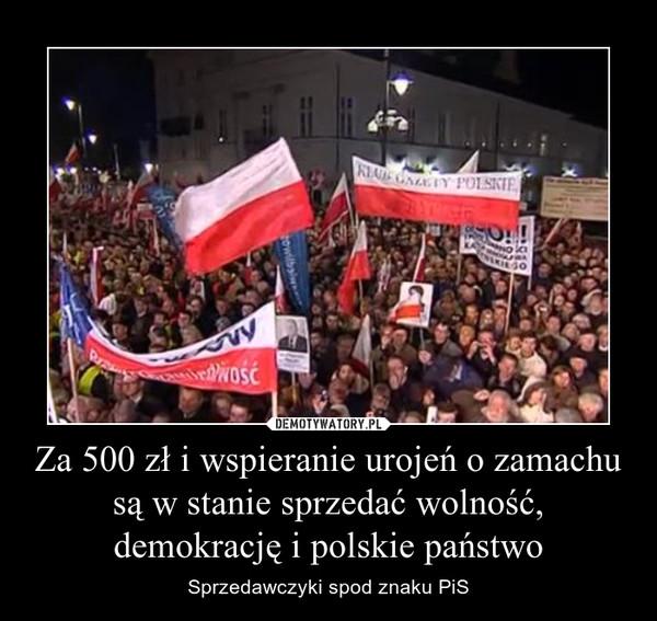 Za 500 zł i wspieranie urojeń o zamachu są w stanie sprzedać wolność, demokrację i polskie państwo – Sprzedawczyki spod znaku PiS
