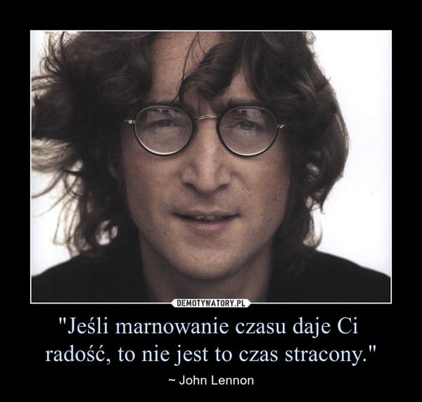 """""""Jeśli marnowanie czasu daje Ci radość, to nie jest to czas stracony."""" – ~ John Lennon"""