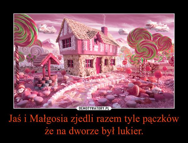 Jaś i Małgosia zjedli razem tyle pączków że na dworze był lukier. –