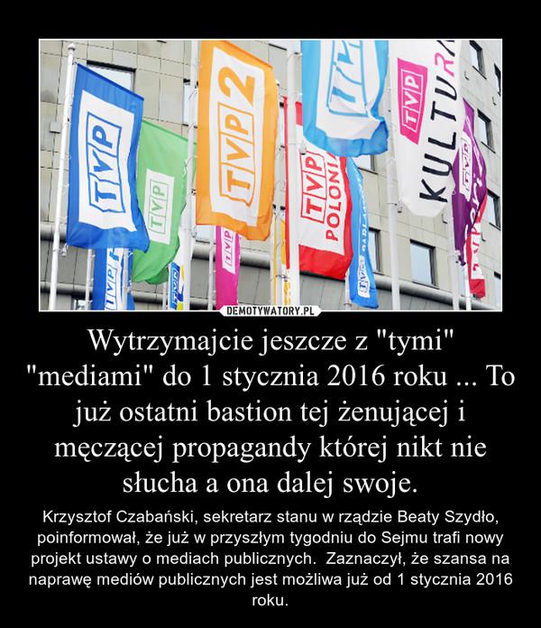 """Wytrzymajcie jeszcze z """"tymi"""" """"mediami"""" do 1 stycznia 2016 roku ... To już ostatni bastion tej żenującej i męczącej propagandy której nikt nie słucha a ona dalej swoje. – Krzysztof Czabański, sekretarz stanu w rządzie Beaty Szydło, poinformował, że już w przyszłym tygodniu do Sejmu trafi nowy projekt ustawy o mediach publicznych.  Zaznaczył, że szansa na naprawę mediów publicznych jest możliwa już od 1 stycznia 2016 roku."""