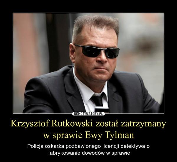 Krzysztof Rutkowski został zatrzymany w sprawie Ewy Tylman – Policja oskarża pozbawionego licencji detektywa o fabrykowanie dowodów w sprawie
