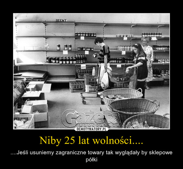 Niby 25 lat wolności.... – ....Jeśli usuniemy zagraniczne towary tak wyglądały by sklepowe półki