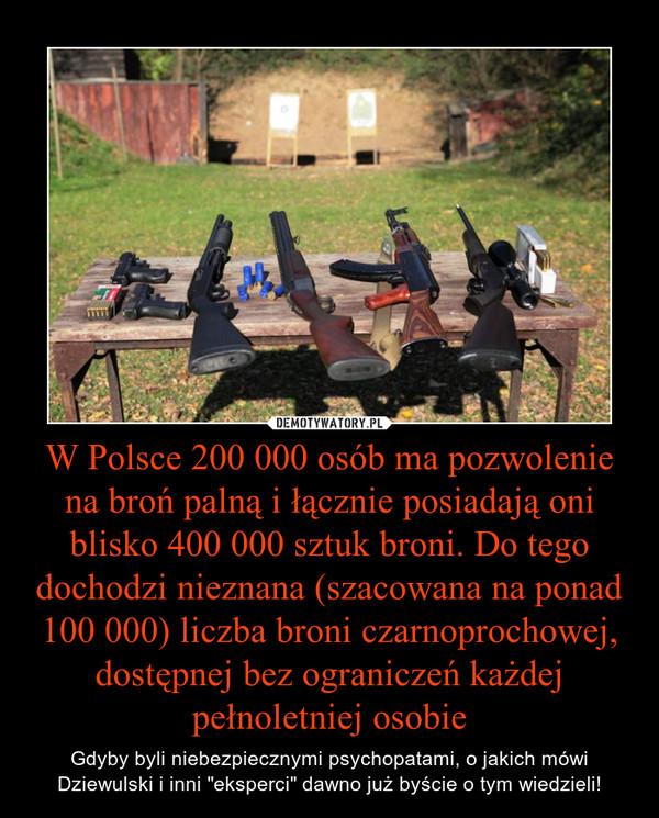 """W Polsce 200 000 osób ma pozwolenie na broń palną i łącznie posiadają oni blisko 400 000 sztuk broni. Do tego dochodzi nieznana (szacowana na ponad 100 000) liczba broni czarnoprochowej, dostępnej bez ograniczeń każdej pełnoletniej osobie – Gdyby byli niebezpiecznymi psychopatami, o jakich mówi Dziewulski i inni """"eksperci"""" dawno już byście o tym wiedzieli!"""