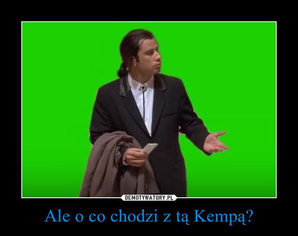Ale o co chodzi z tą Kempą? –