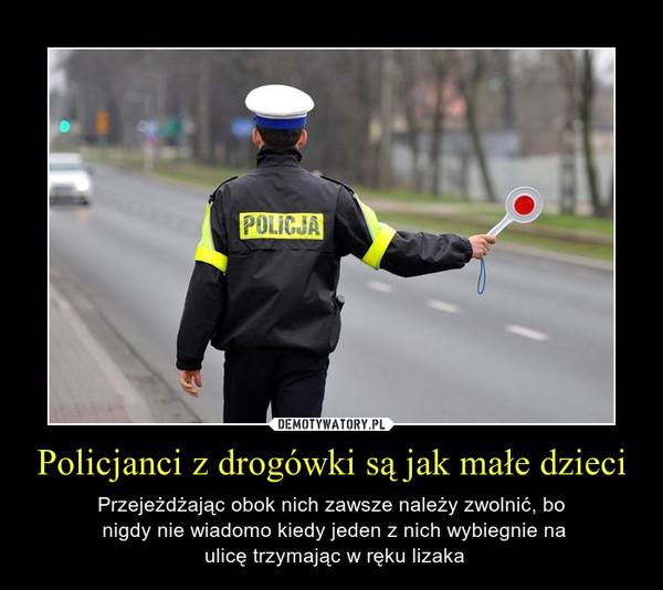 Policjanci z drogówki są jak małe dzieci – Przejeżdżając obok nich zawsze należy zwolnić, bo nigdy nie wiadomo kiedy jeden z nich wybiegnie na ulicę trzymając w ręku lizaka