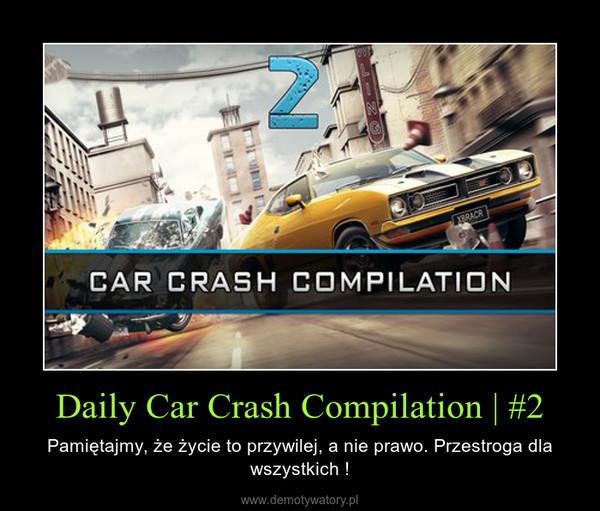 Daily Car Crash Compilation | #2 – Pamiętajmy, że życie to przywilej, a nie prawo. Przestroga dla wszystkich !