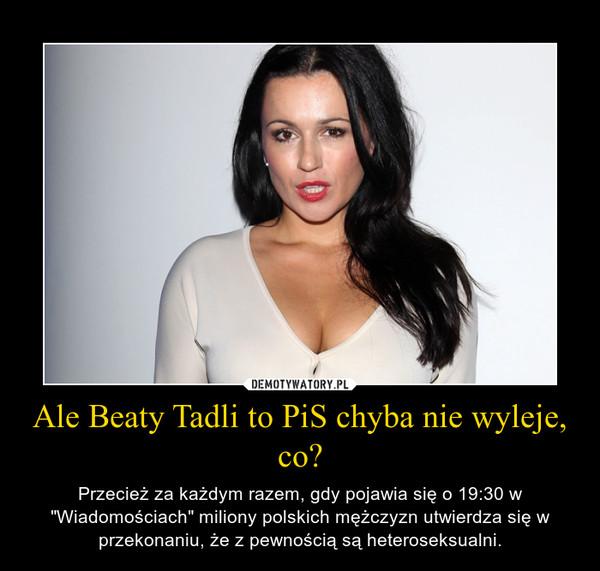 """Ale Beaty Tadli to PiS chyba nie wyleje, co? – Przecież za każdym razem, gdy pojawia się o 19:30 w """"Wiadomościach"""" miliony polskich mężczyzn utwierdza się w przekonaniu, że z pewnością są heteroseksualni."""