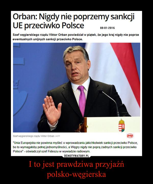 I to jest prawdziwa przyjaźń polsko-węgierska –  Orban: Nigdy nie poprzemy sankcji UE przeciwko Polsce 08-01-2016 Szef węgierskiego rządu Viktor Orban powiedział w piątek, że jego kraj nigdy nie poprze ewentualnych unijnych sankcji przeciwko Polsce. Szef węgierskiego rządu Viktor Orban powiedział, że Unia Europejska nie powinna myśleć o wprowadzaniu jakichkolwiek sankcji przeciwko Polsce, bo to wymagałoby pełnej jednomyślności, a Węgry nigdy nie poprą Żadnych sankcji przeciwko Polsce' - oświadczył szef Fideszu w wywiadzie radiowym.