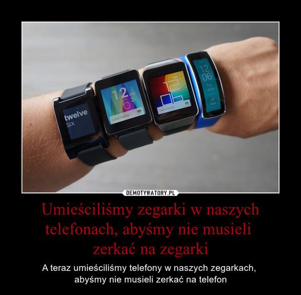 Umieściliśmy zegarki w naszych telefonach, abyśmy nie musieli zerkać na zegarki – A teraz umieściliśmy telefony w naszych zegarkach, abyśmy nie musieli zerkać na telefon