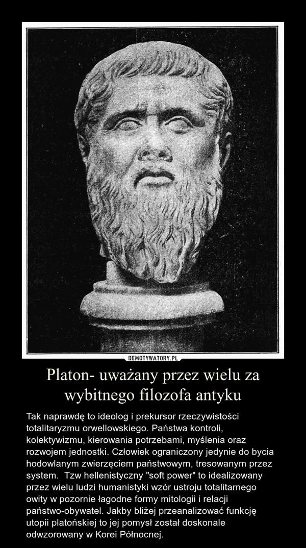 """Platon- uważany przez wielu za wybitnego filozofa antyku – Tak naprawdę to ideolog i prekursor rzeczywistości totalitaryzmu orwellowskiego. Państwa kontroli, kolektywizmu, kierowania potrzebami, myślenia oraz rozwojem jednostki. Człowiek ograniczony jedynie do bycia hodowlanym zwierzęciem państwowym, tresowanym przez system.  Tzw hellenistyczny """"soft power"""" to idealizowany przez wielu ludzi humanistyki wzór ustroju totalitarnego owity w pozornie łagodne formy mitologii i relacji państwo-obywatel. Jakby bliżej przeanalizować funkcję utopii platońskiej to jej pomysł został doskonale odwzorowany w Korei Północnej."""