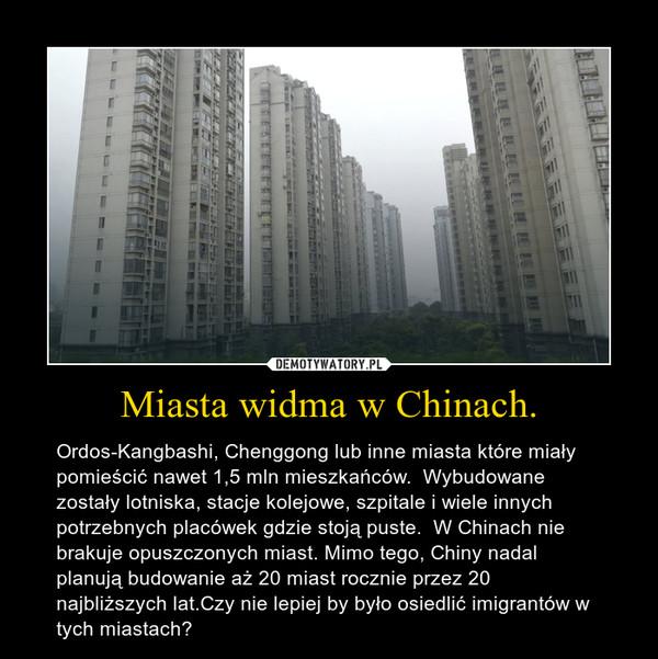 Miasta widma w Chinach. – Ordos-Kangbashi, Chenggong lub inne miasta które miały pomieścić nawet 1,5 mln mieszkańców.  Wybudowane zostały lotniska, stacje kolejowe, szpitale i wiele innych potrzebnych placówek gdzie stoją puste.  W Chinach nie brakuje opuszczonych miast. Mimo tego, Chiny nadal planują budowanie aż 20 miast rocznie przez 20 najbliższych lat.Czy nie lepiej by było osiedlić imigrantów w tych miastach?