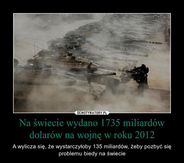Na świecie wydano 1735 miliardów dolarów na wojnę w roku 2012 – A wylicza się, że wystarczyłoby 135 miliardów, żeby pozbyć się problemu biedy na świecie