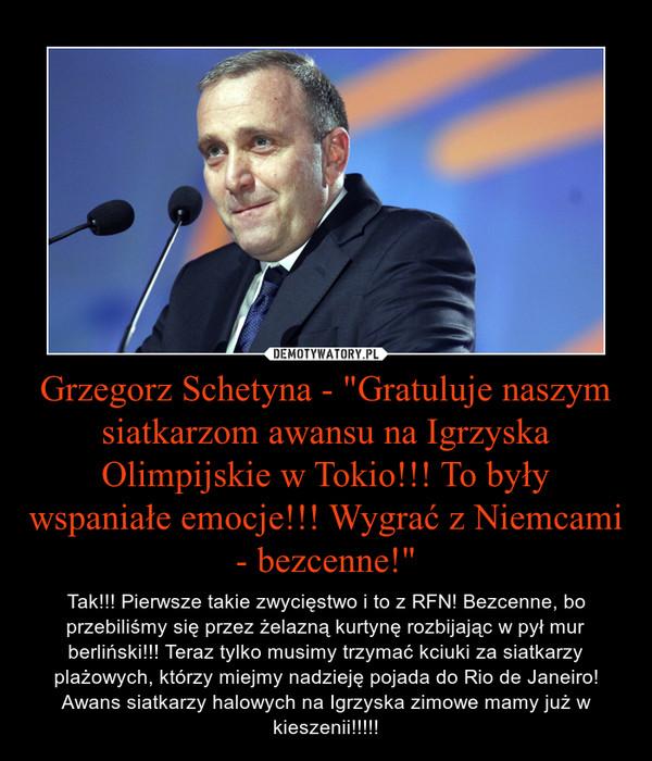 """Grzegorz Schetyna - """"Gratuluje naszym siatkarzom awansu na Igrzyska Olimpijskie w Tokio!!! To były wspaniałe emocje!!! Wygrać z Niemcami - bezcenne!"""" – Tak!!! Pierwsze takie zwycięstwo i to z RFN! Bezcenne, bo przebiliśmy się przez żelazną kurtynę rozbijając w pył mur berliński!!! Teraz tylko musimy trzymać kciuki za siatkarzy plażowych, którzy miejmy nadzieję pojada do Rio de Janeiro! Awans siatkarzy halowych na Igrzyska zimowe mamy już w kieszenii!!!!!"""