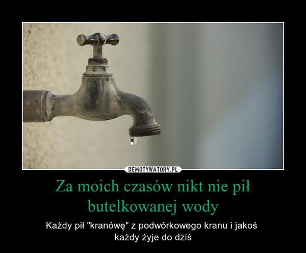 """Za moich czasów nikt nie pił butelkowanej wody – Każdy pił """"kranówę"""" z podwórkowego kranu i jakoś każdy żyje do dziś"""
