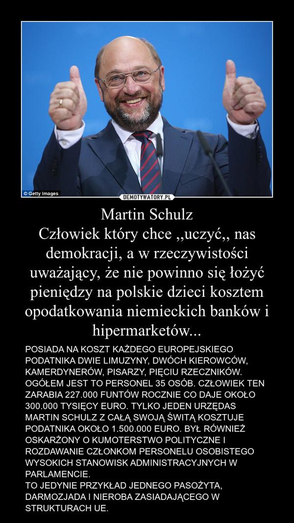 Martin SchulzCzłowiek który chce ,,uczyć,, nas demokracji, a w rzeczywistości uważający, że nie powinno się łożyć pieniędzy na polskie dzieci kosztem opodatkowania niemieckich banków i hipermarketów... – POSIADA NA KOSZT KAŻDEGO EUROPEJSKIEGO PODATNIKA DWIE LIMUZYNY, DWÓCH KIEROWCÓW, KAMERDYNERÓW, PISARZY, PIĘCIU RZECZNIKÓW. OGÓŁEM JEST TO PERSONEL 35 OSÓB. CZŁOWIEK TEN ZARABIA 227.000 FUNTÓW ROCZNIE CO DAJE OKOŁO 300.000 TYSIĘCY EURO. TYLKO JEDEN URZĘDAS MARTIN SCHULZ Z CAŁĄ SWOJĄ ŚWITĄ KOSZTUJE PODATNIKA OKOŁO 1.500.000 EURO. BYŁ RÓWNIEŻ OSKARŻONY O KUMOTERSTWO POLITYCZNE I ROZDAWANIE CZŁONKOM PERSONELU OSOBISTEGO WYSOKICH STANOWISK ADMINISTRACYJNYCH W PARLAMENCIE.TO JEDYNIE PRZYKŁAD JEDNEGO PASOŻYTA, DARMOZJADA I NIEROBA ZASIADAJĄCEGO W STRUKTURACH UE.