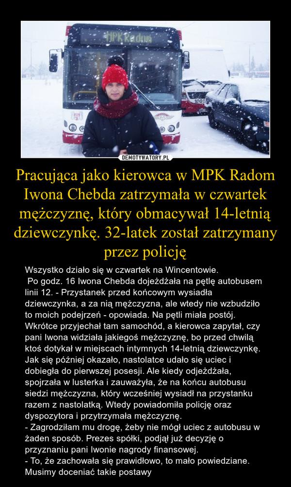 Pracująca jako kierowca w MPK Radom Iwona Chebda zatrzymała w czwartek mężczyznę, który obmacywał 14-letnią dziewczynkę. 32-latek został zatrzymany przez policję – Wszystko działo się w czwartek na Wincentowie. Po godz. 16 Iwona Chebda dojeżdżała na pętlę autobusem linii 12. - Przystanek przed końcowym wysiadła dziewczynka, a za nią mężczyzna, ale wtedy nie wzbudziło to moich podejrzeń - opowiada. Na pętli miała postój. Wkrótce przyjechał tam samochód, a kierowca zapytał, czy pani Iwona widziała jakiegoś mężczyznę, bo przed chwilą ktoś dotykał w miejscach intymnych 14-letnią dziewczynkę.Jak się później okazało, nastolatce udało się uciec i dobiegła do pierwszej posesji. Ale kiedy odjeżdżała, spojrzała w lusterka i zauważyła, że na końcu autobusu siedzi mężczyzna, który wcześniej wysiadł na przystanku razem z nastolatką. Wtedy powiadomiła policję oraz dyspozytora i przytrzymała mężczyznę. - Zagrodziłam mu drogę, żeby nie mógł uciec z autobusu w żaden sposób. Prezes spółki, podjął już decyzję o przyznaniu pani Iwonie nagrody finansowej.- To, że zachowała się prawidłowo, to mało powiedziane. Musimy doceniać takie postawy