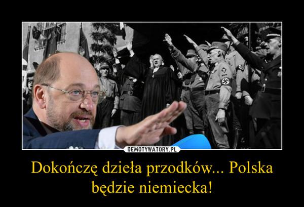 Dokończę dzieła przodków... Polska będzie niemiecka! –