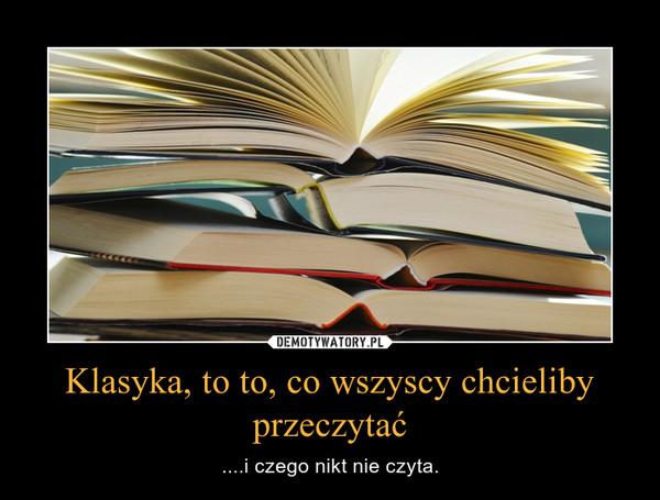 Klasyka, to to, co wszyscy chcieliby przeczytać – ....i czego nikt nie czyta.