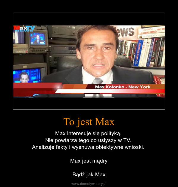 To jest Max – Max interesuje się polityką. Nie powtarza tego co usłyszy w TV. Analizuje fakty i wysnuwa obiektywne wnioski. Max jest mądryBądź jak Max