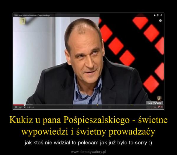 Kukiz u pana Pośpieszalskiego - świetne wypowiedzi i świetny prowadzaćy – jak ktoś nie widział to polecam jak już bylo to sorry :)