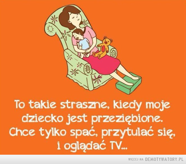 Każda mama dobrze zna te chwile –  To takie straszne, kiedy mojedziecko jest przeziębione.Chce tylko spać, przytulać się,i oglądać TV