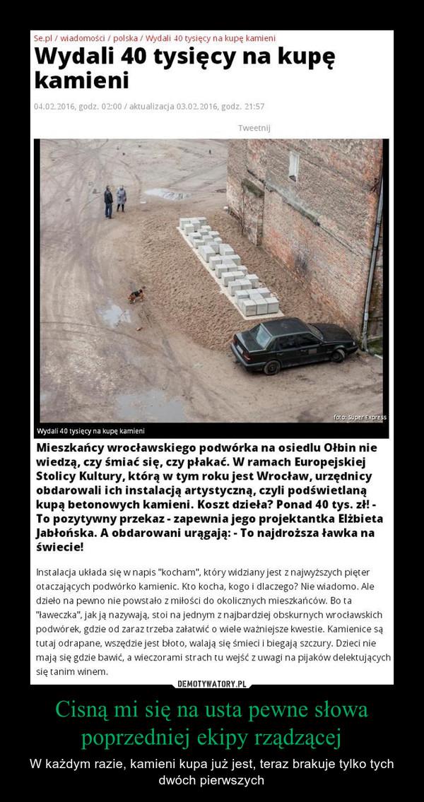 Cisną mi się na usta pewne słowa poprzedniej ekipy rządzącej – W każdym razie, kamieni kupa już jest, teraz brakuje tylko tych dwóch pierwszych Mieszkańcy wrocławskiego podwórka na osiedlu Ołbin niewiedzą, czy śmiać się, czy płakać. W ramach EuropejskiejStolicy Kultury, którą w tym roku jest Wrocław, urzędnicyobdarowali ich instalacją artystyczną, czyli podświetlanąkupą betonowych kamieni. Koszt dzieła? Ponad 40 tys. zł! -To pozytywny przekaz-zapewni a jego projektantka ElżbietaJabłońska. A obdarowani urągają: - To najdroższa ławka naś wiecie!